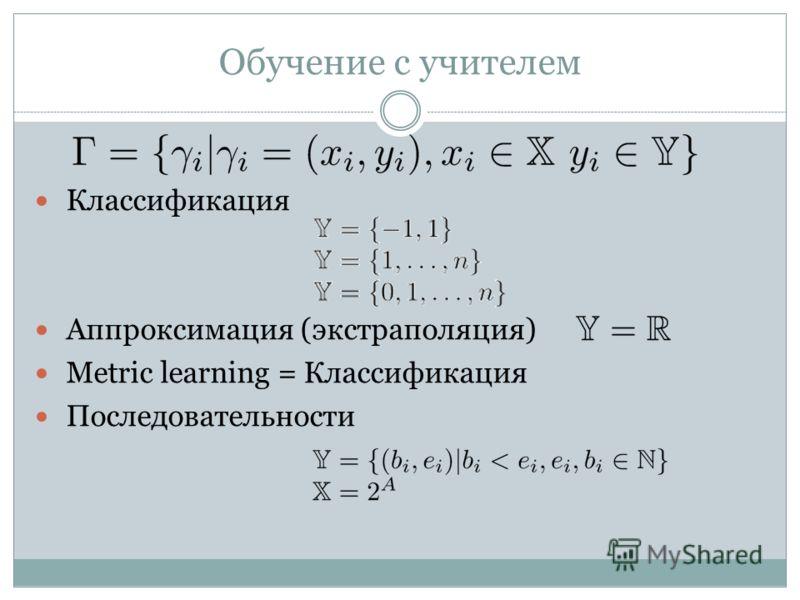 Обучение с учителем Классификация Аппроксимация (экстраполяция) Metric learning = Классификация Последовательности