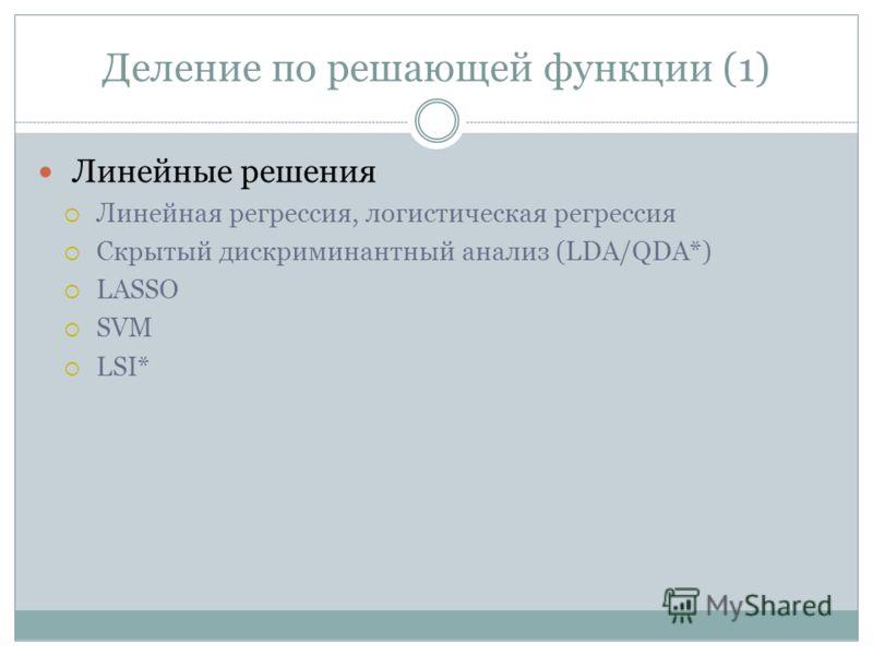 Деление по решающей функции (1) Линейные решения Линейная регрессия, логистическая регрессия Скрытый дискриминантный анализ (LDA/QDA*) LASSO SVM LSI*