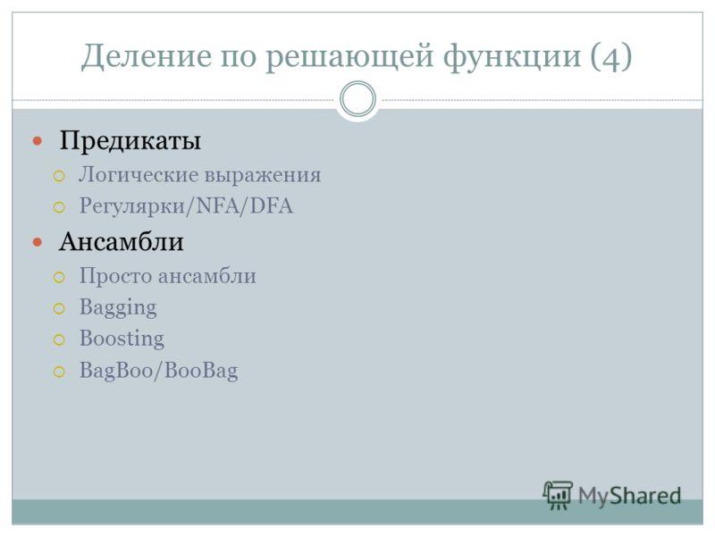 Деление по решающей функции (4) Предикаты Логические выражения Регулярки/NFA/DFA Ансамбли Просто ансамбли Bagging Boosting BagBoo/BooBag