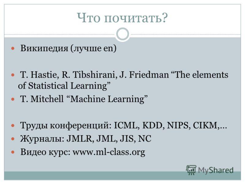 Что почитать? Википедия (лучше en) T. Hastie, R. Tibshirani, J. Friedman The elements of Statistical Learning T. Mitchell Machine Learning Труды конференций: ICML, KDD, NIPS, CIKM,… Журналы: JMLR, JML, JIS, NC Видео курс: www.ml-class.org