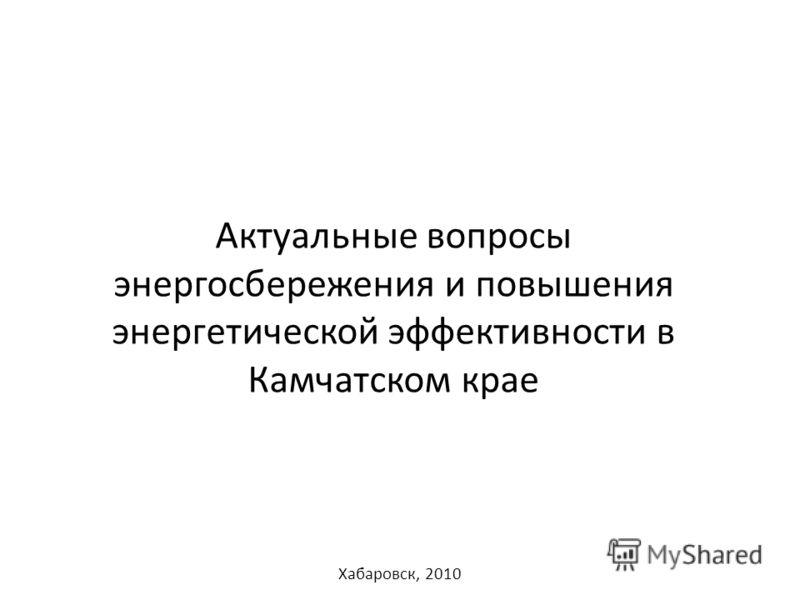Актуальные вопросы энергосбережения и повышения энергетической эффективности в Камчатском крае Хабаровск, 2010