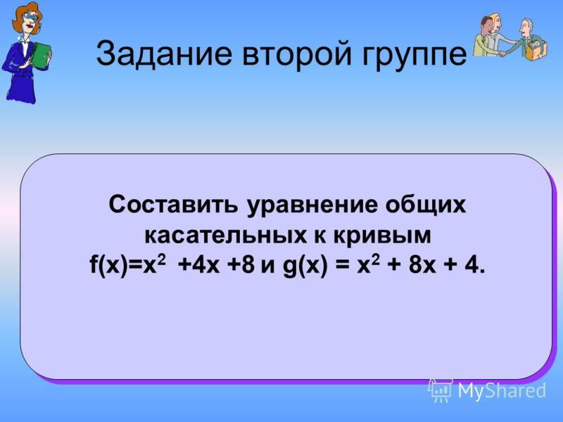 Задание второй группе Составить уравнение общих касательных к кривым f(x)=х 2 +4х +8 и g(x) = х 2 + 8х + 4.