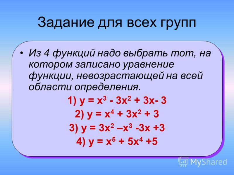 Задание для всех групп Из 4 функций надо выбрать тот, на котором записано уравнение функции, невозрастающей на всей области определения. 1) у = х 3 - 3х 2 + 3х- 3 2) у = х 4 + 3х 2 + 3 3) у = 3х 2 –х 3 -3х +3 4) у = х 5 + 5х 4 +5 Из 4 функций надо вы