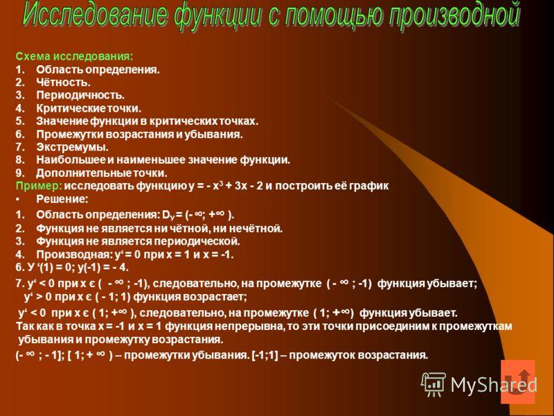 Схема исследования: 1.Область определения. 2.Чётность. 3.Периодичность. 4.Критические точки. 5.Значение функции в критических точках. 6.Промежутки возрастания и убывания. 7.Экстремумы. 8.Наибольшее и наименьшее значение функции. 9.Дополнительные точк
