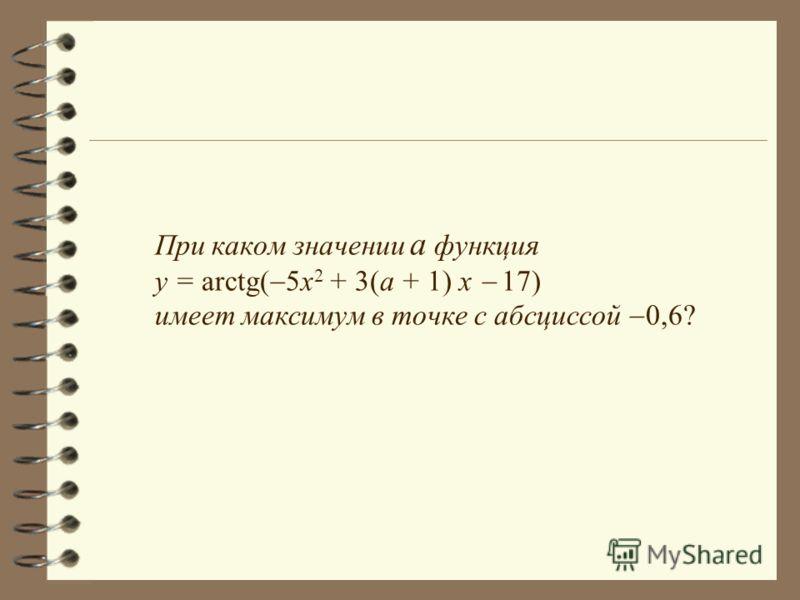 При каком значении а функция y = arctg( 5x 2 + 3(a + 1) x 17) имеет максимум в точке с абсциссой 0,6?