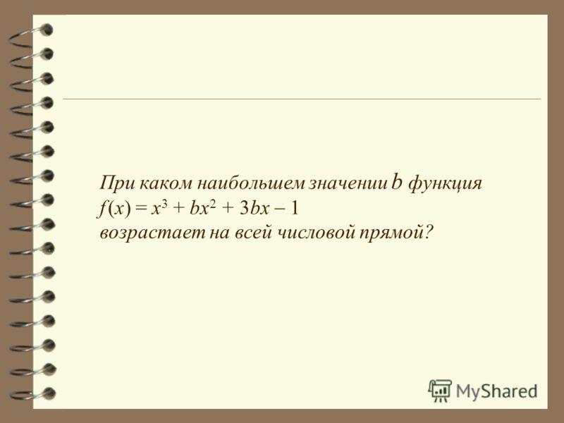 При каком наибольшем значении b функция f (x) = x 3 + bx 2 + 3bx 1 возрастает на всей числовой прямой?