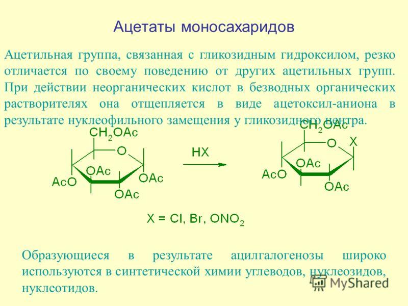 Ацетаты моносахаридов Ацетильная группа, связанная с гликозидным гидроксилом, резко отличается по своему поведению от других ацетильных групп. При действии неорганических кислот в безводных органических растворителях она отщепляется в виде ацетоксил-