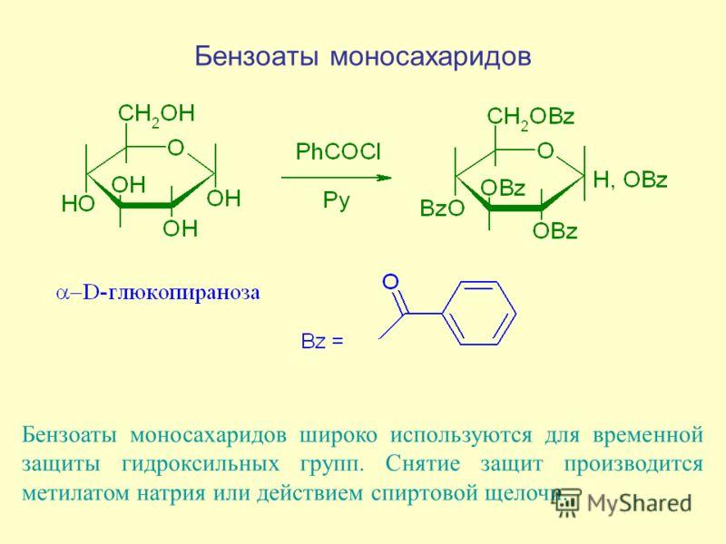 Бензоаты моносахаридов Бензоаты моносахаридов широко используются для временной защиты гидроксильных групп. Снятие защит производится метилатом натрия или действием спиртовой щелочи.