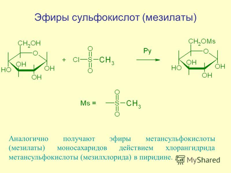 Эфиры сульфокислот (мезилаты) Аналогично получают эфиры метансульфокислоты (мезилаты) моносахаридов действием хлорангидрида метансульфокислоты (мезилхлорида) в пиридине.
