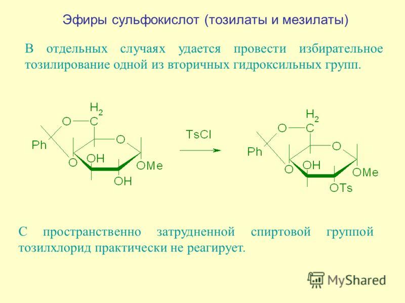 Эфиры сульфокислот (тозилаты и мезилаты) В отдельных случаях удается провести избирательное тозилирование одной из вторичных гидроксильных групп. С пространственно затрудненной спиртовой группой тозилхлорид практически не реагирует.