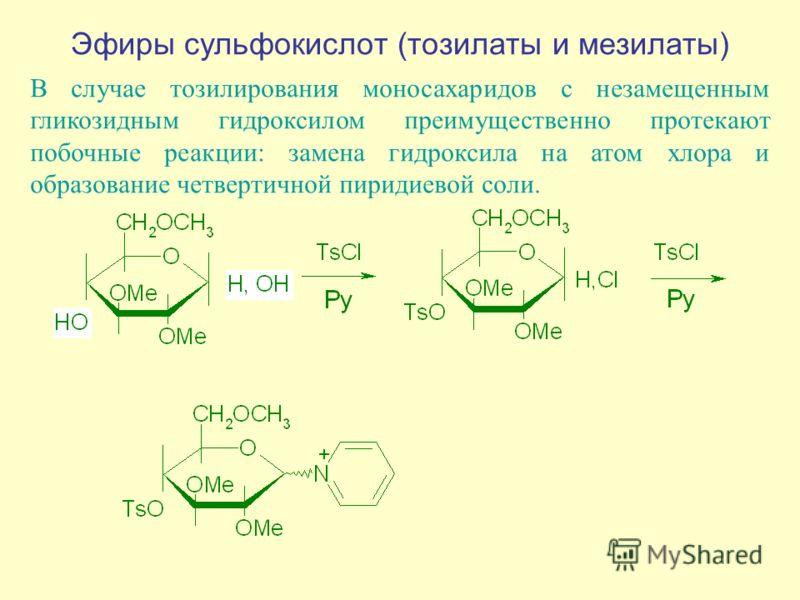 Эфиры сульфокислот (тозилаты и мезилаты) В случае тозилирования моносахаридов с незамещенным гликозидным гидроксилом преимущественно протекают побочные реакции: замена гидроксила на атом хлора и образование четвертичной пиридиевой соли.