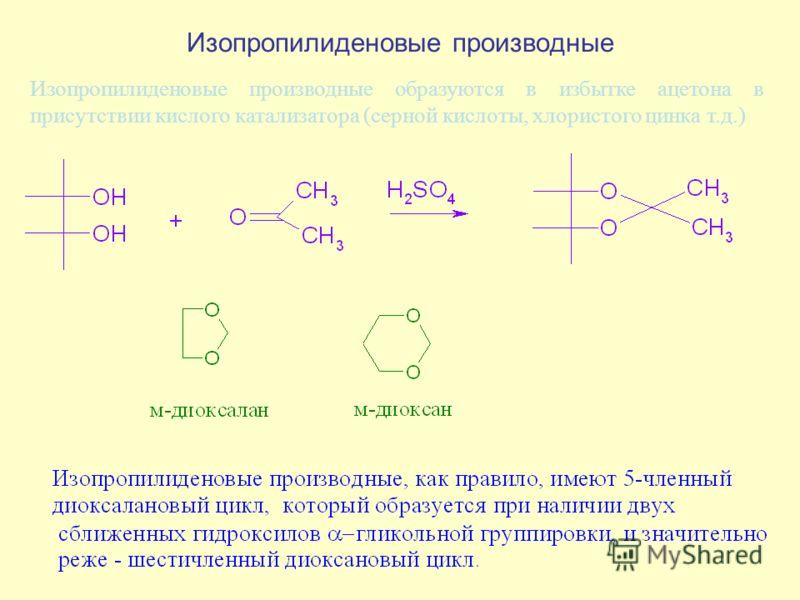 Изопропилиденовые производные Изопропилиденовые производные образуются в избытке ацетона в присутствии кислого катализатора (серной кислоты, хлористого цинка т.д.)