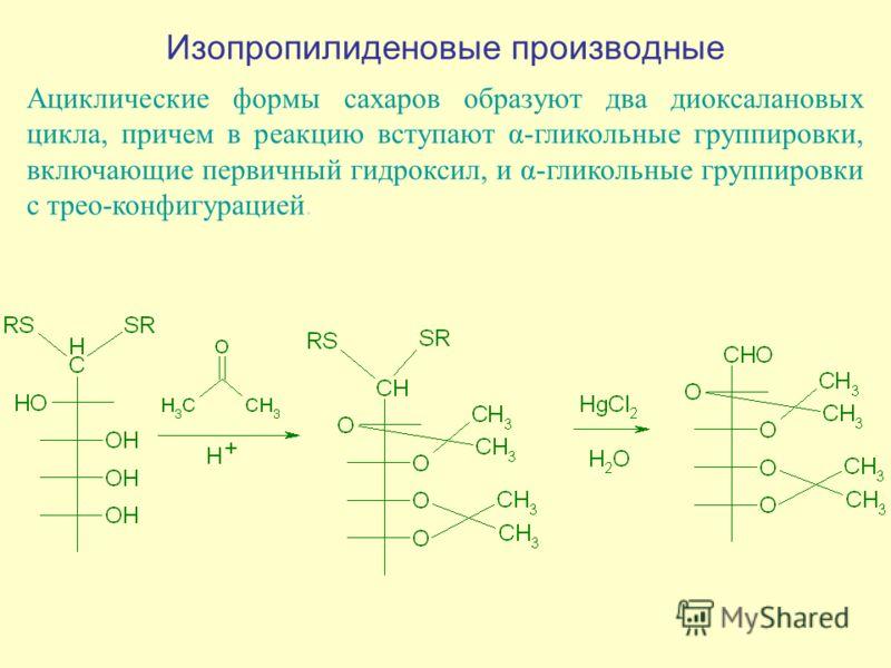Изопропилиденовые производные Ациклические формы сахаров образуют два диоксалановых цикла, причем в реакцию вступают α-гликольные группировки, включающие первичный гидроксил, и α-гликольные группировки с трео-конфигурацией.