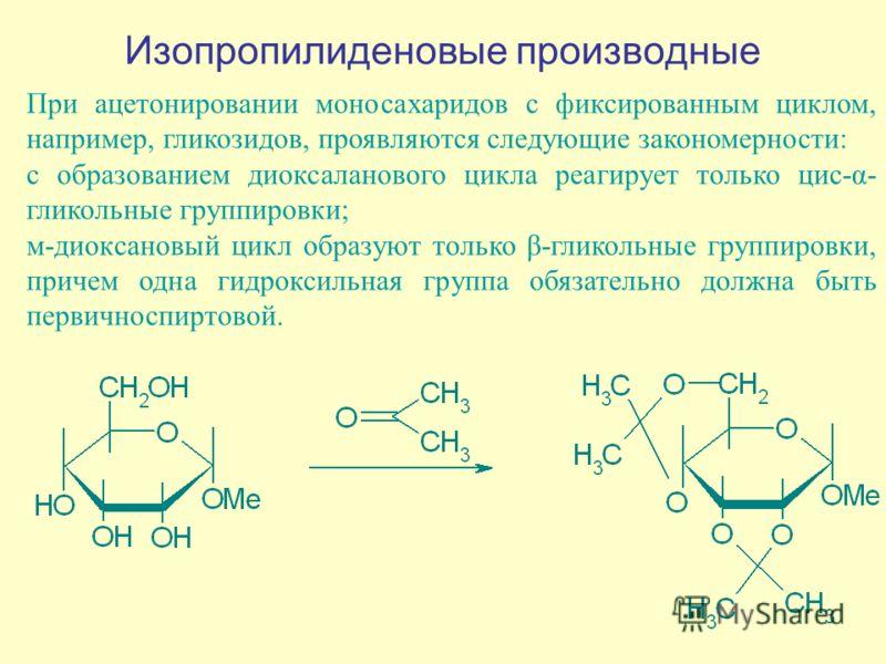 Изопропилиденовые производные При ацетонировании моносахаридов с фиксированным циклом, например, гликозидов, проявляются следующие закономерности: с образованием диоксаланового цикла реагирует только цис-α- гликольные группировки; м-диоксановый цикл