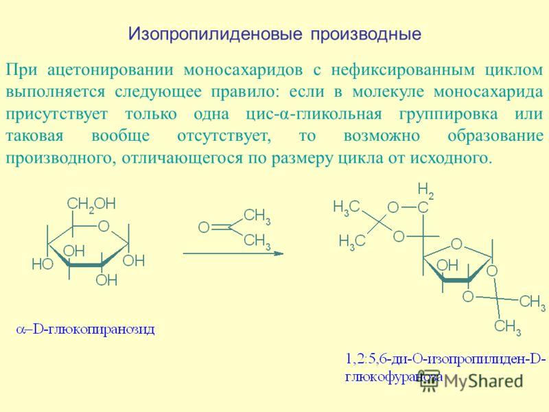 Изопропилиденовые производные При ацетонировании моносахаридов с нефиксированным циклом выполняется следующее правило: если в молекуле моносахарида присутствует только одна цис-α-гликольная группировка или таковая вообще отсутствует, то возможно обра