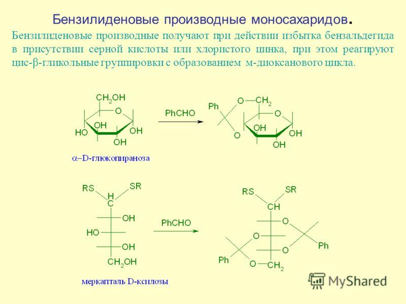 Бензилиденовые производные моносахаридов. Бензилиденовые производные получают при действии избытка бензальдегида в присутствии серной кислоты или хлористого цинка, при этом реагируют цис-β-гликольные группировки с образованием м-диоксанового цикла.