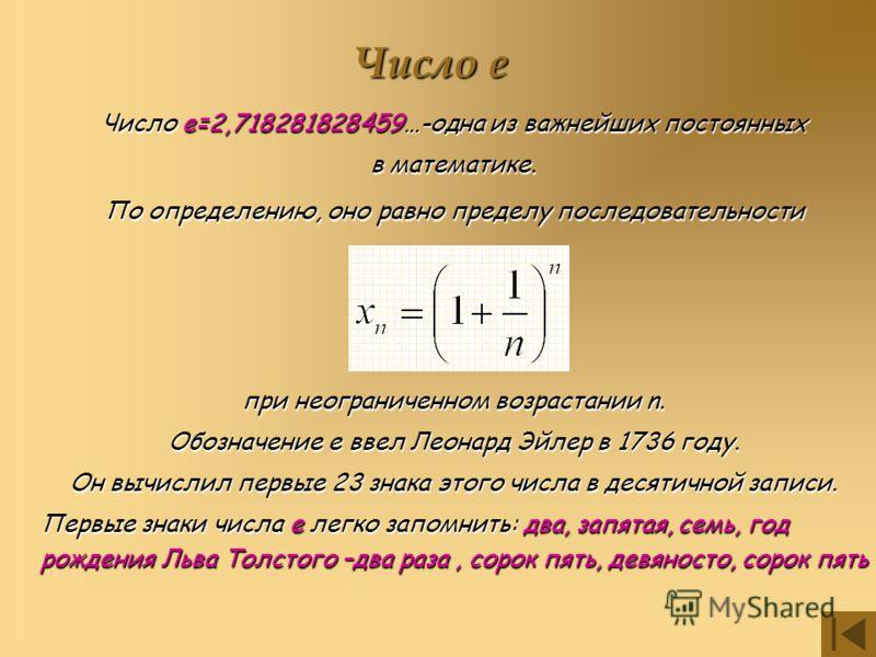 Число е Число е=2,718281828459…-одна из важнейших постоянных в математике. По определению, оно равно пределу последовательности при неограниченном возрастании n. Обозначение е ввел Леонард Эйлер в 1736 году. Он вычислил первые 23 знака этого числа в