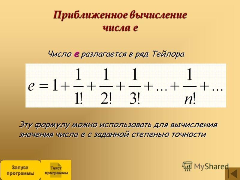 Приближенное вычисление числа е Число е разлагается в ряд Тейлора Эту формулу можно использовать для вычисления значения числа е с заданной степенью точности ЗапускпрограммыЗапускпрограммы Текст программы программы