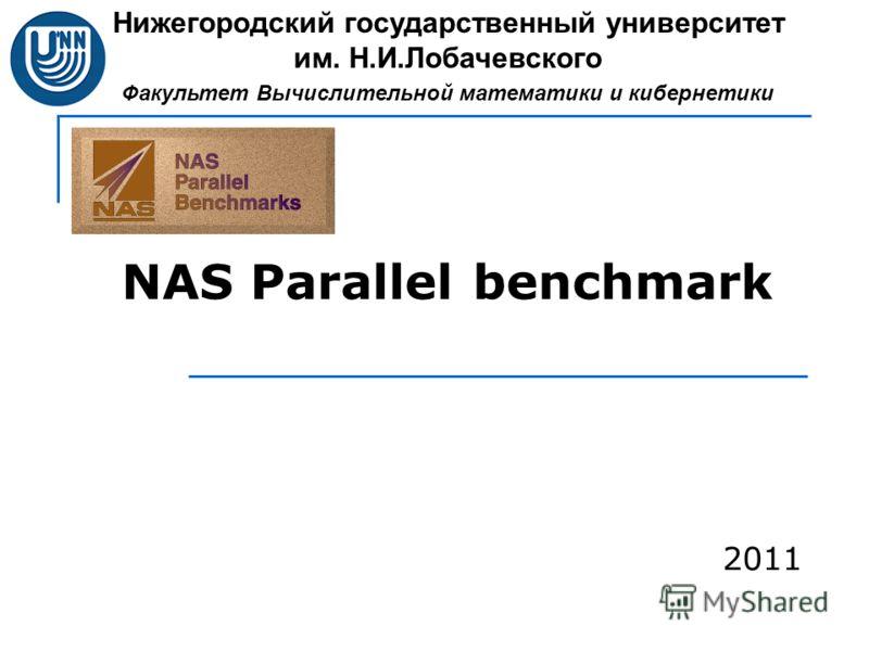 NAS Parallel benchmark Нижегородский государственный университет им. Н.И.Лобачевского Факультет Вычислительной математики и кибернетики 2011
