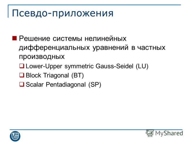 Псевдо-приложения Решение системы нелинейных дифференциальных уравнений в частных производных Lower-Upper symmetric Gauss-Seidel (LU) Block Triagonal (BT) Scalar Pentadiagonal (SP)