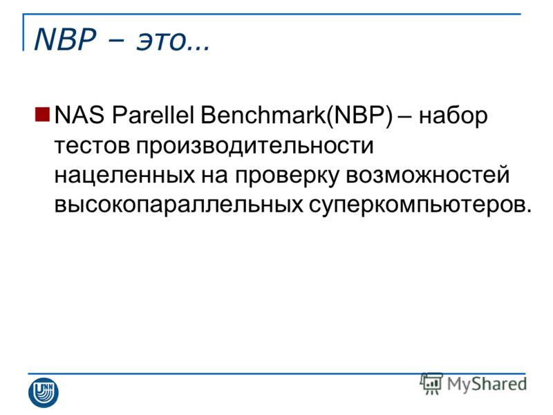 NBP – это… NAS Parellel Benchmark(NBP) – набор тестов производительности нацеленных на проверку возможностей высокопараллельных суперкомпьютеров.