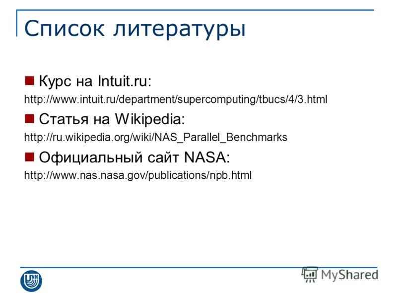 Список литературы Курс на Intuit.ru: http://www.intuit.ru/department/supercomputing/tbucs/4/3.html Статья на Wikipedia: http://ru.wikipedia.org/wiki/NAS_Parallel_Benchmarks Официальный сайт NASA: http://www.nas.nasa.gov/publications/npb.html