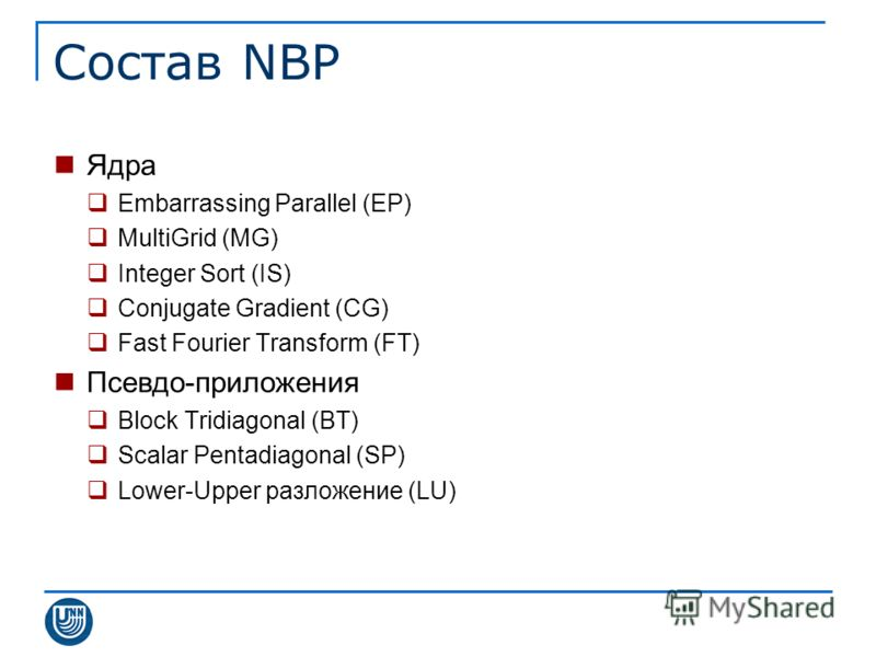 Состав NBP Ядра Embarrassing Parallel (EP) MultiGrid (MG) Integer Sort (IS) Conjugate Gradient (CG) Fast Fourier Transform (FT) Псевдо-приложения Block Tridiagonal (BT) Scalar Pentadiagonal (SP) Lower-Upper разложение (LU)