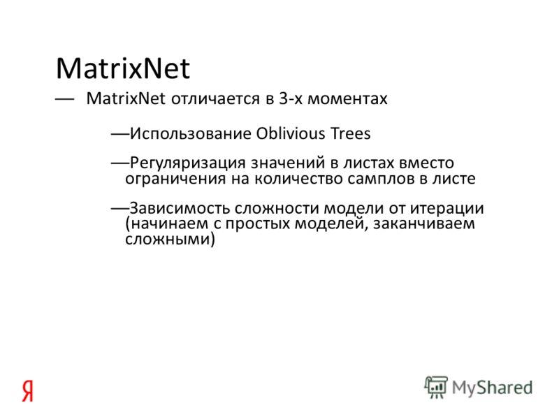 MatrixNet MatrixNet отличается в 3-х моментах Использование Oblivious Trees Регуляризация значений в листах вместо ограничения на количество самплов в листе Зависимость сложности модели от итерации (начинаем с простых моделей, заканчиваем сложными)