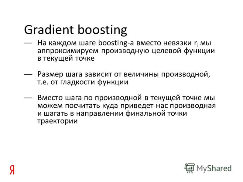 Gradient boosting На каждом шаге boosting-a вместо невязки r i мы аппроксимируем производную целевой функции в текущей точке Размер шага зависит от величины производной, т.е. от гладкости функции Вместо шага по производной в текущей точке мы можем по