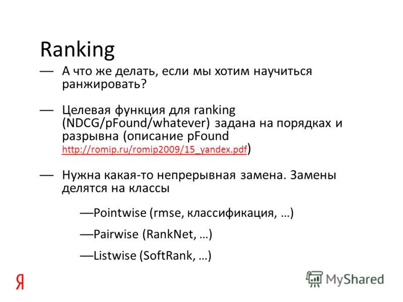 Ranking А что же делать, если мы хотим научиться ранжировать? Целевая функция для ranking (NDCG/pFound/whatever) задана на порядках и разрывна (описание pFound http://romip.ru/romip2009/15_yandex.pdf ) http://romip.ru/romip2009/15_yandex.pdf Нужна ка