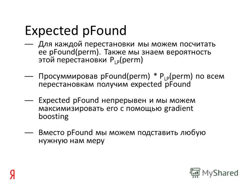 Expected pFound Для каждой перестановки мы можем посчитать ее pFound(perm). Также мы знаем вероятность этой перестановки P LP (perm) Просуммировав pFound(perm) * P LP (perm) по всем перестановкам получим expected pFound Expected pFound непрерывен и м