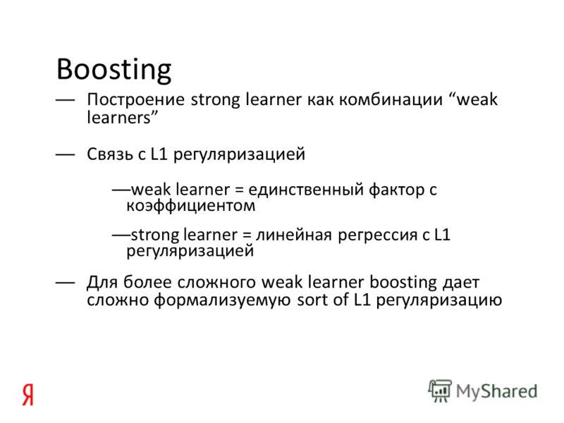 Boosting Построение strong learner как комбинации weak learners Связь с L1 регуляризацией weak learner = единственный фактор с коэффициентом strong learner = линейная регрессия c L1 регуляризацией Для более сложного weak learner boosting дает сложно
