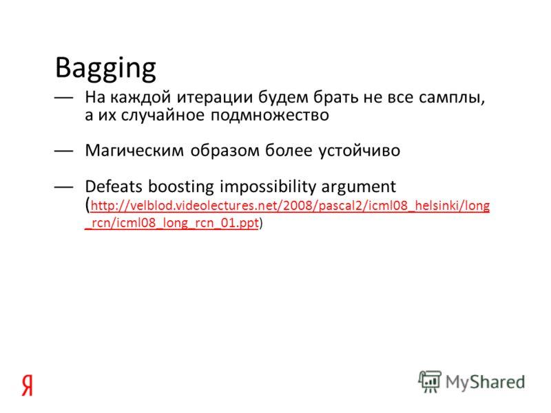 Bagging На каждой итерации будем брать не все самплы, а их случайное подмножество Магическим образом более устойчиво Defeats boosting impossibility argument ( http://velblod.videolectures.net/2008/pascal2/icml08_helsinki/long _rcn/icml08_long_rcn_01.