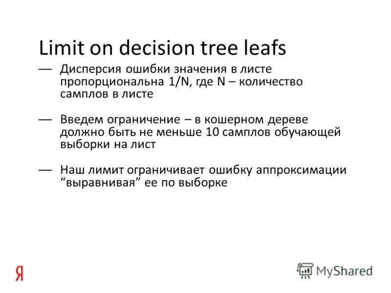 Limit on decision tree leafs Дисперсия ошибки значения в листе пропорциональна 1/N, где N – количество самплов в листе Введем ограничение – в кошерном дереве должно быть не меньше 10 самплов обучающей выборки на лист Наш лимит ограничивает ошибку апп