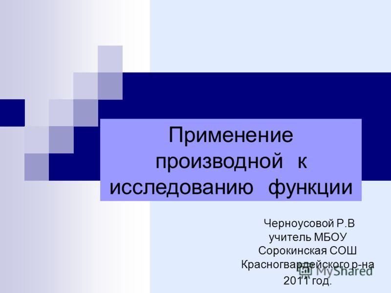 Черноусовой Р.В учитель МБОУ Сорокинская СОШ Красногвардейского р-на 2011 год. Применение производной к исследованию функции