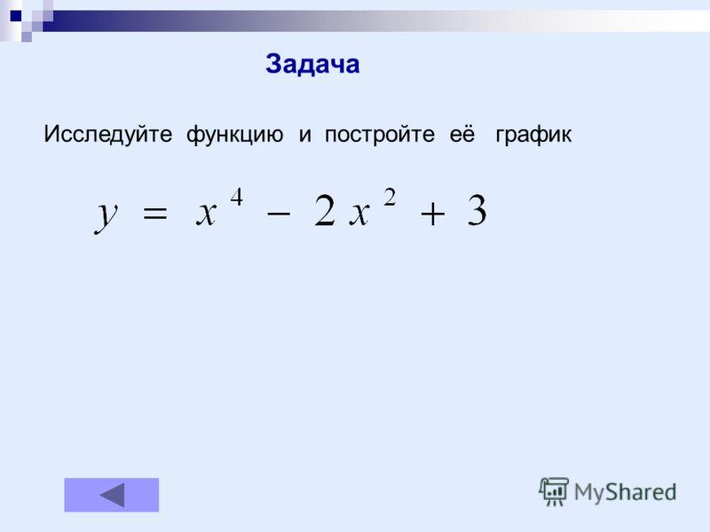 Задача Исследуйте функцию и постройте её график