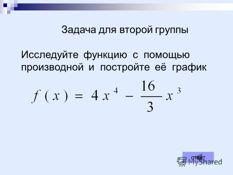 ответ Задача для второй группы Исследуйте функцию с помощью производной и постройте её график