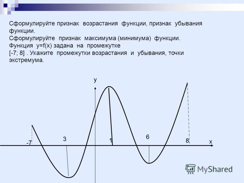 Сформулируйте признак возрастания функции, признак убывания функции. Сформулируйте признак максимума (минимума) функции. Функция у=f(x) задана на промежутке [-7; 8]. Укажите промежутки возрастания и убывания, точки экстремума. 3 х 6 1 -7 8 у