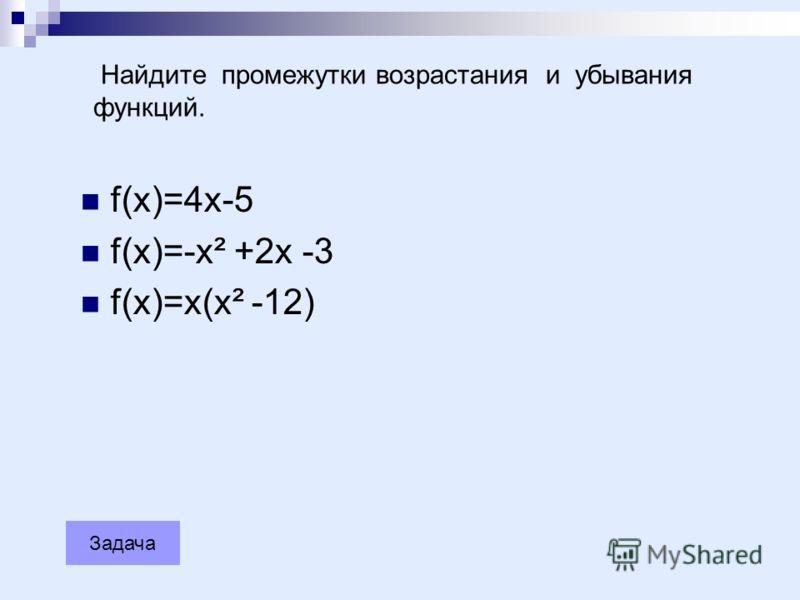 Задача Найдите промежутки возрастания и убывания функций. f(x)=4x-5 f(x)=-x² +2x -3 f(x)=x(x² -12)