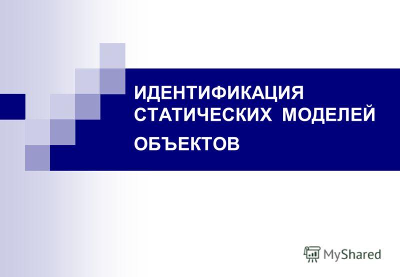 ИДЕНТИФИКАЦИЯ СТАТИЧЕСКИХ МОДЕЛЕЙ ОБЪЕКТОВ