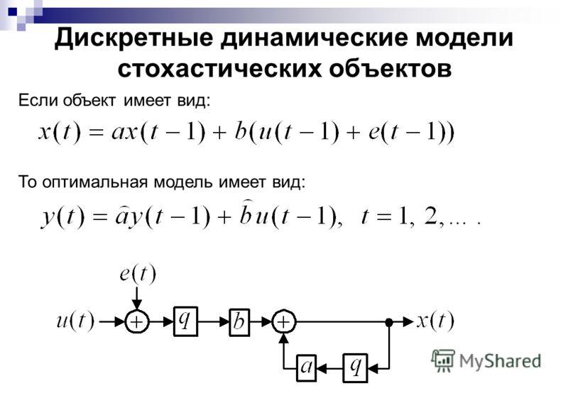 Дискретные динамические модели стохастических объектов Если объект имеет вид: То оптимальная модель имеет вид: