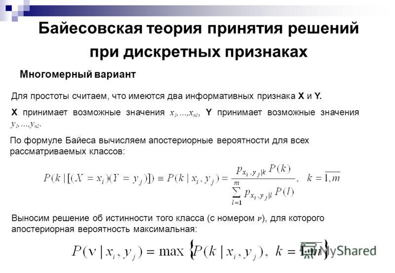 Байесовская теория принятия решений при дискретных признаках Многомерный вариант Для простоты считаем, что имеются два информативных признака X и Y. X принимает возможные значения x 1,…,x n1, Y принимает возможные значения y 1,…,y n2. По формуле Байе