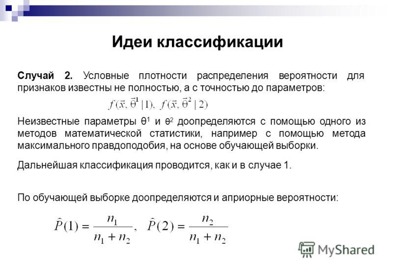 Идеи классификации Случай 2. Условные плотности распределения вероятности для признаков известны не полностью, а с точностью до параметров: Неизвестные параметры θ 1 и θ 2 доопределяются с помощью одного из методов математической статистики, например
