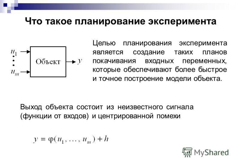 Что такое планирование эксперимента Целью планирования эксперимента является создание таких планов покачивания входных переменных, которые обеспечивают более быстрое и точное построение модели объекта. Выход объекта состоит из неизвестного сигнала (ф