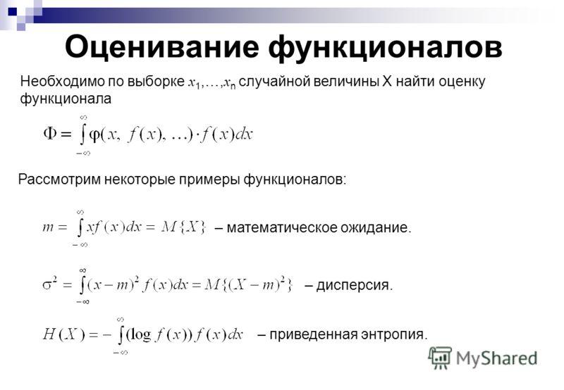 Оценивание функционалов Необходимо по выборке x 1,…, x n случайной величины X найти оценку функционала Рассмотрим некоторые примеры функционалов: – дисперсия. – приведенная энтропия. – математическое ожидание.