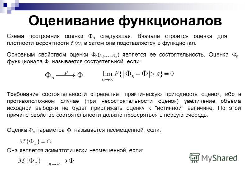 Оценивание функционалов Схема построения оценки Ф n следующая. Вначале строится оценка для плотности вероятности f n (x), а затем она подставляется в функционал. Основным свойством оценки Ф n ( x 1,…,x n ) является ее состоятельность. Оценка Ф n функ