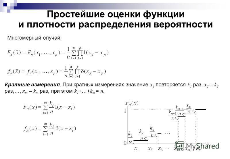 Простейшие оценки функции и плотности распределения вероятности Многомерный случай: Кратные измерения. При кратных измерениях значение x 1 повторяется k 1 раз, x 2 – k 2 раз,…, x m – k m раз, при этом k 1 +…+ k m = n.