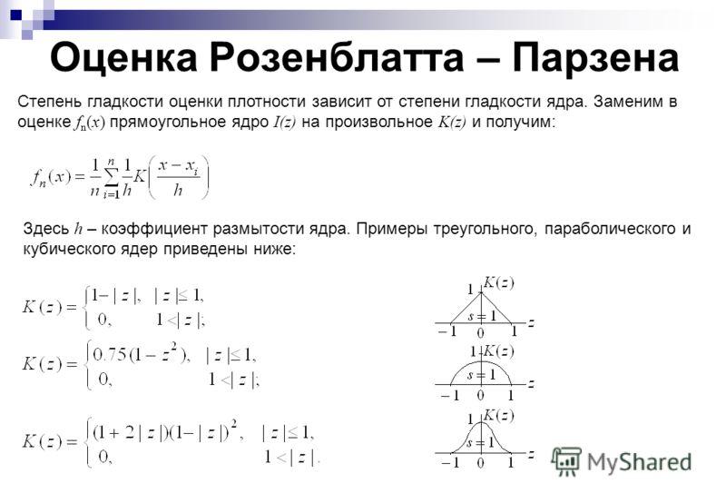 Оценка Розенблатта – Парзена Степень гладкости оценки плотности зависит от степени гладкости ядра. Заменим в оценке f n (x) прямоугольное ядро I(z) на произвольное K(z) и получим: Здесь h – коэффициент размытости ядра. Примеры треугольного, параболич