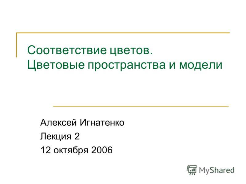 Соответствие цветов. Цветовые пространства и модели Алексей Игнатенко Лекция 2 12 октября 2006