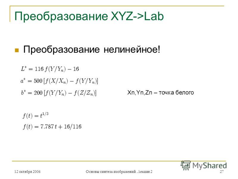 12 октября 2006 Основы синтеза изображений. Лекция 2 27 Преобразование XYZ->Lab Преобразование нелинейное! Xn,Yn,Zn – точка белого